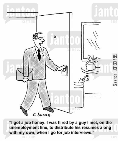 dole cartoon humor: 'I got a job honey. I was hired by a guy I met on the unemployment line, to distribute his resumes along with my own, when I go for job interviews.'