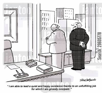 overpaid cartoon humor: 'I am able to lead a quiet and happy existence thanks to an unfulfilling job for which I am grossly overpaid.'