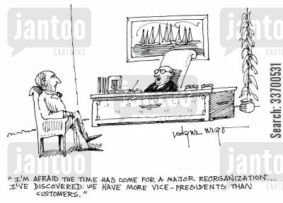 getting cartoon humor: 'I'm afraid the time has come for a major reorganization...and I've discovered we have more vice-presidents that customers.'