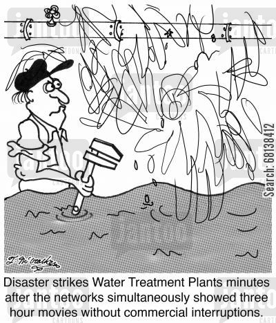 sewage cartoon humor: Disaster strikes Water Treatment Plants minutes after four networks simultaneously showed three hour movies without commercial interruptions.