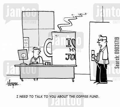 big coffee drinker cartoon humor: 'I need to talk to you about the coffee fund.'