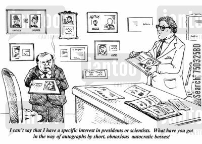 rarity cartoon humor: 'I can't say that I have a specific interest in presidents or scientists. What have you got in the way of autographs by short, obnoxious autocratic bosses?'