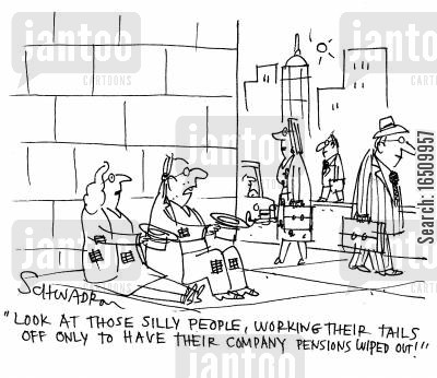 company pension cartoon humor: 'Look at those silly people, working their tails off only to have their company pensions wiped out!'