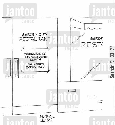 opening times cartoon humor: Garden City Restaurant: 'Workaholics businessmen's lunch - 24 hours every day.'