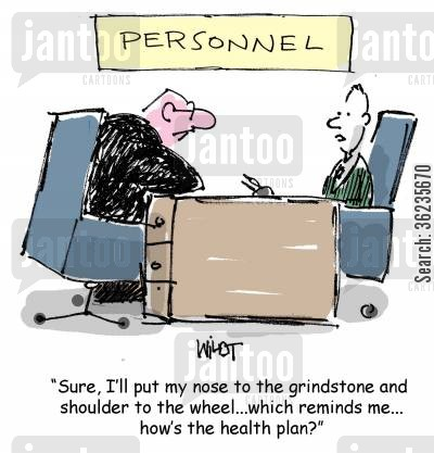 shoulder to the wheel cartoon humor: I'll put my nose to the grindstone and shoulder to the wheel, which reminds me, how's the health plan?