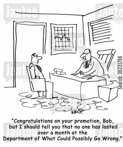 work cartoon humor: Congratulations on your promotion, Bob, but I should tell you that no one has lasted over a month at the Department of What Could Possibly Go Wrong.