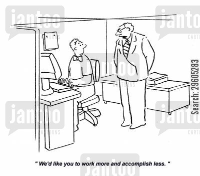 hard cartoon humor: 'We'd like you to work more and accomplish less.'
