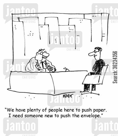 pushing paper cartoon humor: We have plenty of people here to push paper. I need someone new to push the envelope.