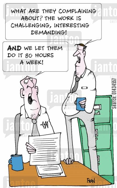 long hours cartoon humor: What are they complaining about...the work is challenging,interesting, demanding...AND we let them do it for 80 hours a week.