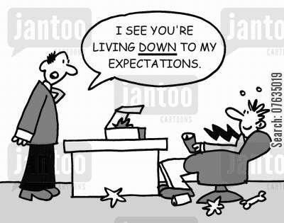high expectations cartoon humor: I see your living down to my expectation.