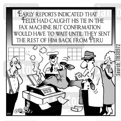 faxes cartoon humor: Early reports indicated that Felix had caught his tie in the fax machine but confirmation would have to wait until they sent the rest of him back from Peru.
