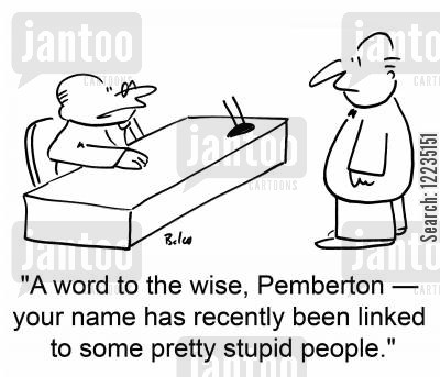 stupid people cartoon humor: 'A word to the wise, Pemberton -- your name has recently been linked to some pretty stupid people.'