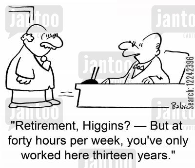 full-time work cartoon humor: 'Retirement, Higgins? -- But at forty hours per week, you've only worked here thirteen years.'