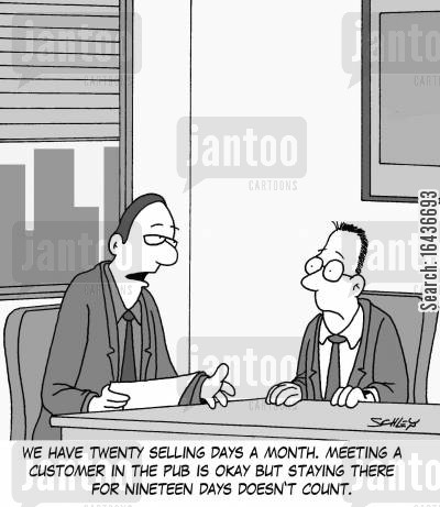 doing deals cartoon humor: 'We have twenty selling days a month. Meeting a customer in the pub is okay but staying there for nineteen days doesn't count.'