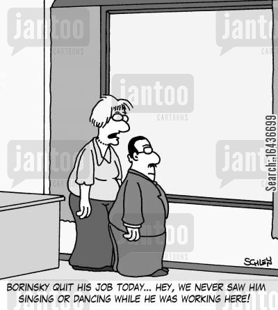 resignations cartoon humor: 'Borinsky quit his job today... hey, we never saw him singing or dancing while he was working here!'