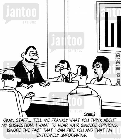 bad boss cartoon humor: 'Okay, staff... tell me frankly what you think about my suggestion. I want to hear your sincere opinions. Ignore the fact that I can fire you and that I'm extremely unforgiving.'