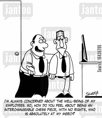 chess piece cartoon humor: 'I'm always concerned about the well-being of my employees. So, how do you feel about being an interchangeable chess piece, with no rights, who is absolutely at my mercy?'