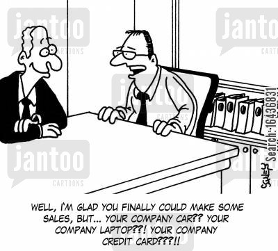 company laptops cartoon humor: 'Well, I'm glad you finally could make some sales, but... your company car?? Your company laptop??! Your company credit card???!!'