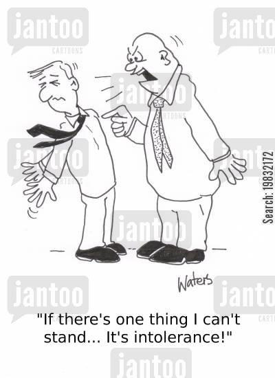 intolerance cartoon humor: 'If there's one thing I can't stand... It's intolerance!'