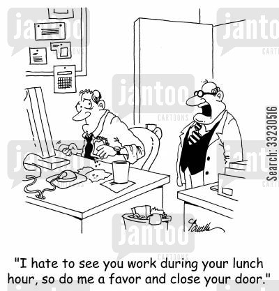 lunch hours cartoon humor: 'I hate to see you work during your lunch hour, so do me a favor and close your door.'