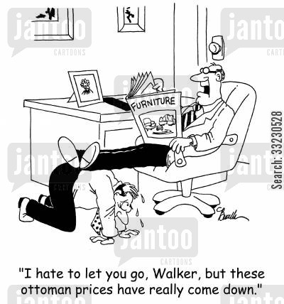 new furniture cartoon humor: 'I hate to let you go, Walker, but these Ottoman prices have really come down.'