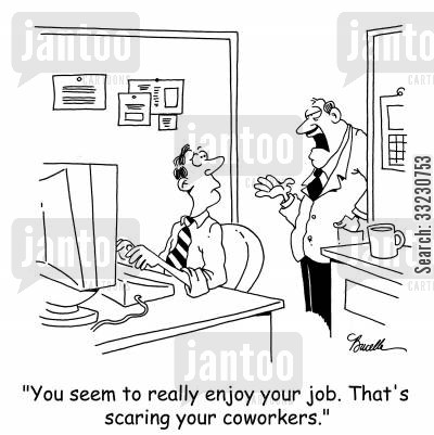 good jobs cartoon humor: 'You seem to really enjoy your job. That's scaring your coworkers.'