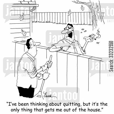 out of the house cartoon humor: 'I've been thinking about quitting, but it's the only thing that gets me out of the house.'
