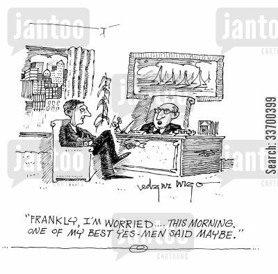 brown noser cartoon humor: 'Frankly, I'm worried. This morning, one of my best yes-men said maybe.'