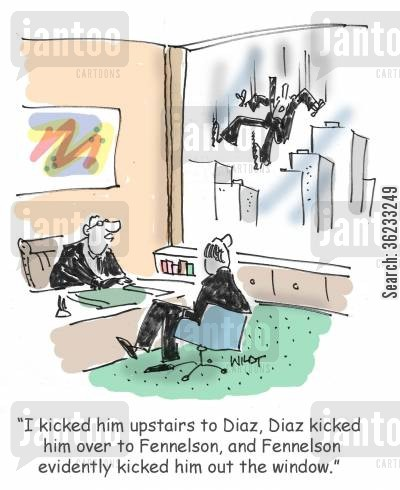 kicked out cartoon humor: I kicked him upstairs to Diaz, Diaz kicked him over to Fennelson, and Fennelson evidently kicked him out the window.