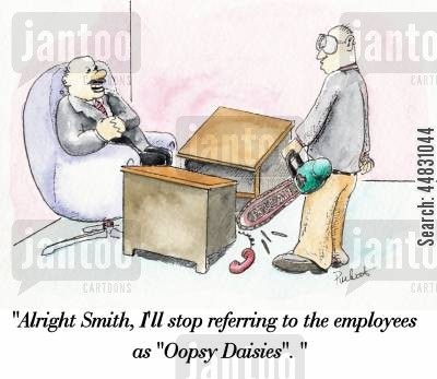 sackings cartoon humor: A disgruntled employee chain-sawes hois boss's desk in two.Boss says:'Alright Smith, I'll stop referring to the employees as 'oopsy daisies'.'