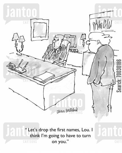 first name cartoon humor: 'Let's drop the first names, Lou. I think I'm going to have to turn on you.'