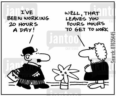 staff cartoon humor: I've been working 20 hours a day. Well, that leaves you four hours to get to work.