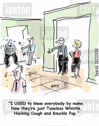 coughs cartoon humor: I USED to know everybody by name. Now they're just Tuneless Whistle, Hacking Cough and Knuckle Pop.