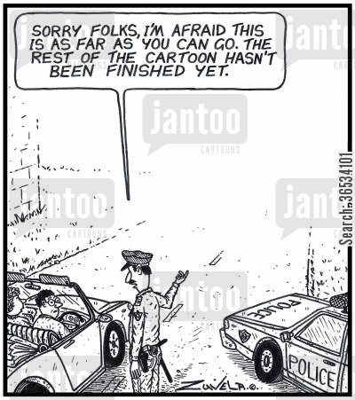 scene cartoon humor: Policeman: 'Sorry Folks,i'm afraid this is as far as you can go.The rest of the Cartoon hasn't been finished yet.'