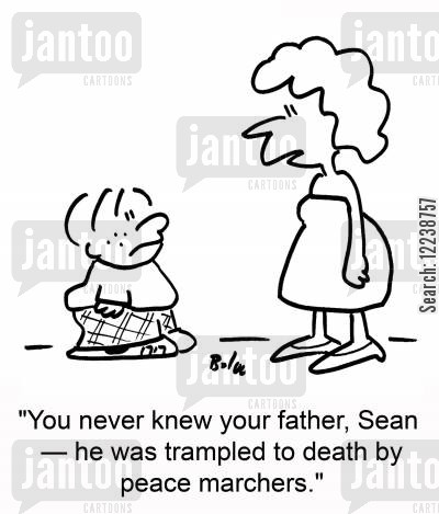 marches cartoon humor: 'You never knew your father, Sean -- he was trampled to death by peace marchers.'