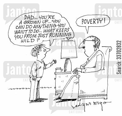 runs wild cartoon humor: 'Dad...you're a grown up, you can do anything you want to do...what keeps you from just running wild?' 'Poverty!'