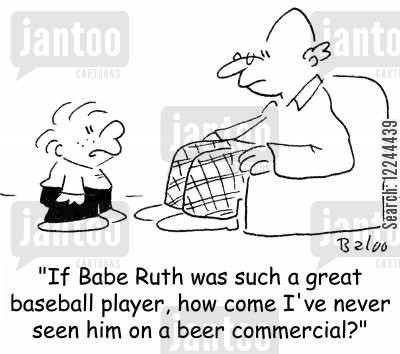 baseball legend cartoon humor: 'If Babe Ruth was such a great baseball player, how come I've never seen him on a beer commercial?'