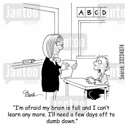classroom cartoon humor: 'I'm afraid my brain is full and I can't learn any more. I'll need a few days off to dumb down.'