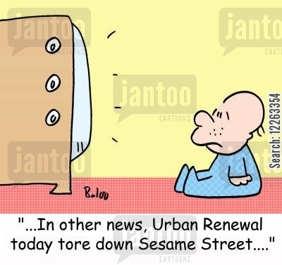 renewal cartoon humor: '...In other news, Urban Renewal today tore down Sesame Street....'