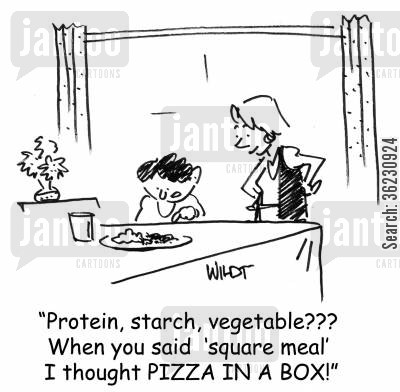 square meal cartoon humor: 'Protein, starch, vegetable??? When you said 'square meal' I thought PIZZA IN A BOX!'