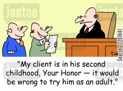 second childhood cartoon humor: 'My client is in his second childhood, Your Honor -- it would be wrong to try him as an adult.'