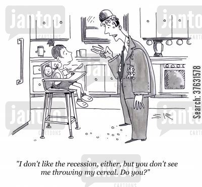 dissatisfied cartoon humor: 'I don't like the recession, either, but you don't see me throwing my cereal. Do you?'