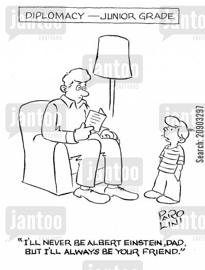 diplomacy cartoon humor: Diplomacy - Junior grade: 'I'll never be Albert Einstein, Dad, but I'll always be your friend.'