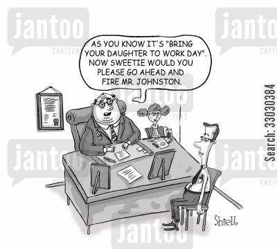 getting sacked cartoon humor: As you know it's 'Bring your daughter to work day'. Now sweetie, would you please go ahead and fire Mr Johnston.