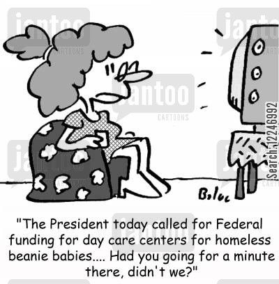 centers cartoon humor: 'The President today called for Federal funding for day care centers for homeless beanie babies... Had you going for a minute there, didn't we?'