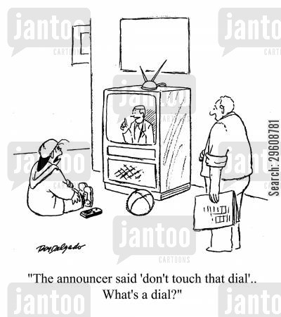 announcers cartoon humor: 'The announcer said 'don't touch that dial'... What's a dial?'