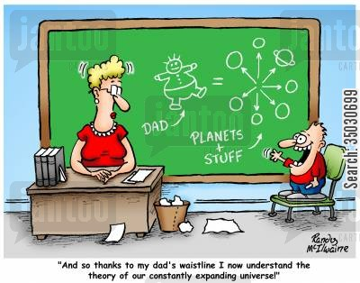 over weight cartoon humor: 'And so thanks to my dad's waistline I now understand the theory of our constantly expanding universe!'