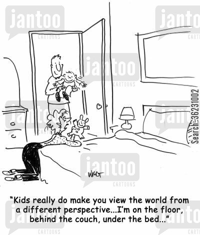new mum cartoon humor: Kids really do make you view the world from a different perspective...I'm on the floor, behind the couch, under the bed...