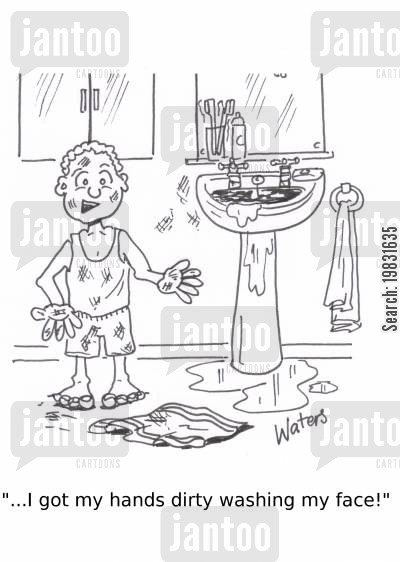 dirty hands cartoon humor: '...I got my hands dirty washing my face!'