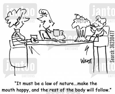 law of nature cartoon humor: 'It must be a law of nature...make the mouth happy, and the rest of the body will follow.'